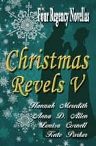 Christmas Revels V: Four Regency Novellas ebook by Hannah Meredith, Anna D. Allen, Louisa Cornell,...