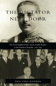 The Dictator Next Door - The Good Neighbor Policy and the Trujillo Regime in the Dominican Republic, 1930-1945 ebook by Eric  Paul Roorda