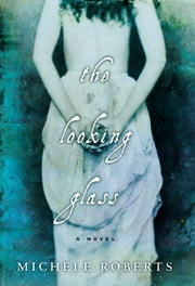 The Looking Glass - A Novel ebook by Michèle Roberts
