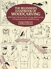 The Beginner's Handbook of Woodcarving - With Project Patterns for Line Carving, Relief Carving, Carving in the Round, and Bird Carving ebook by Charles Beiderman,William Johnston