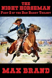 The Night Horseman - Part 2 of the Dan Barry Trilogy ebook by Max Brand