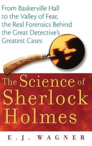 The Science of Sherlock Holmes - From Baskerville Hall to the Valley of Fear, the Real Forensics Behind the Great Detective's Greatest Cases ebook by E. J. Wagner