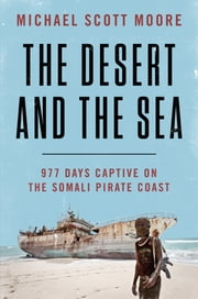 The Desert and the Sea - 977 Days Captive on the Somali Pirate Coast ebook by Michael Scott Moore