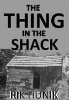 The Thing In The Shack ebook by Rik Hunik