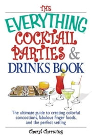 The Everything Cocktail Parties And Drinks Book: The Ultimate Guide to Creating Colorful Concoctions, Fabulous Finger Foods, And the Perfect Setting ebook by Cheryl Charming