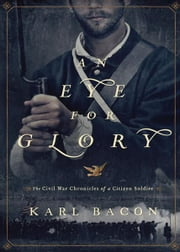 An Eye for Glory - The Civil War Chronicles of a Citizen Soldier ebook by Karl Bacon