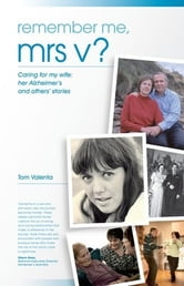 Remember Me Mrs V?: Caring For My Wife: Her Alzheimer's And Others' Stories ebook by Tom Valenta