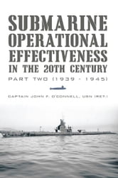 Submarine Operational Effectiveness in the 20th Century - Part Two (1939 - 1945) ebook by Captain John F. O'Connell, USN (RET.)