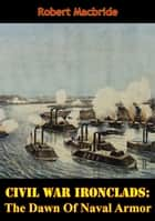 Civil War Ironclads: The Dawn Of Naval Armor ebook by Robert MacBride
