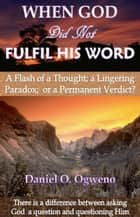 When God Did Not Fulfil His Word: A Flash of a Thought, a Lingering Paradox or a Permanent Verdict? ebook by Daniel O. Ogweno