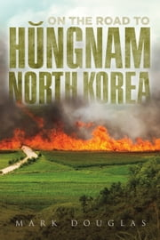 On the Road to Hungnam, North Korea ebook by Mark Douglas