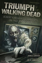 Triumph of The Walking Dead - Robert Kirkman's Zombie Epic on Page and Screen ebook by James Lowder,Joe R. Lansdale,Jay Bonansinga,Jonathan Maberry,Kim Paffenroth,Lisa Morton,Kyle William Bishop,Craig Fischer,Kenneth Hite,Kay Steiger,Ned Vizzini,Scott Kenemore,Brendan Riley,Arnold T. Blumberg,Vince Liaguno,David Hopkins,Steven Schlozman