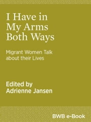 I Have in My Arms Both Ways - Migrant Women Talk about their Lives ebook by Adrienne Jansen