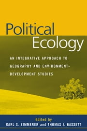 Political Ecology - An Integrative Approach to Geography and Environment-Development Studies ebook by Karl S. Zimmerer, Phd,Thomas J. Bassett, Phd