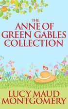 Anne of Green Gables Collection, The ebook by L.M. Montgomery