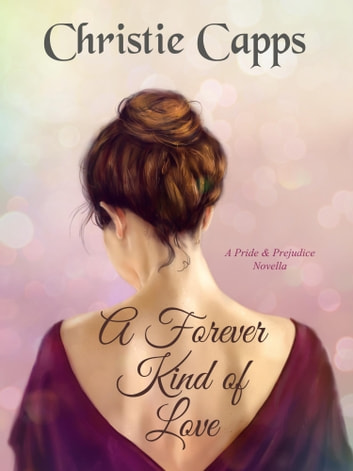 A Forever Kind of Love - A Pride & Prejudice Novella ebook by Christie Capps