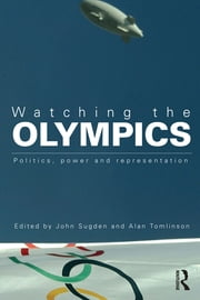 Watching the Olympics - Politics, Power and Representation ebook by John Sugden,Alan Tomlinson