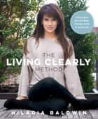 The Living Clearly Method - 5 Principles for a Fit Body, Healthy Mind & Joyful Life ebook by Hilaria Baldwin