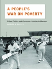 A People's War on Poverty - Urban Politics, Grassroots Activists, and the Struggle for Democracy in Houston, 1964-1976 ebook by Wesley Phelps