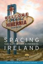 Spacing Ireland - Place, society and culture in a post-boom era ebook by Caroline Crowley, Denis Linehan