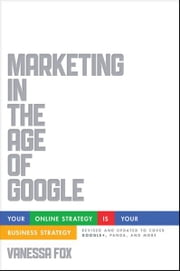 Marketing in the Age of Google, Revised and Updated - Your Online Strategy IS Your Business Strategy ebook by Vanessa Fox