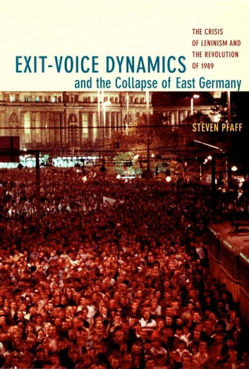 Exit-Voice Dynamics and the Collapse of East Germany - The Crisis of Leninism and the Revolution of 1989 ebook by Steven Pfaff