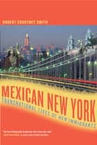 Mexican New York - Transnational Lives of New Immigrants ebook by Robert Smith