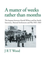 A Matter of Weeks rather than Months - The Impasse between Harold Wilson and Ian Smith Sanctions, Aborted Settlements and War 1965-1969 ebook by J R T Wood