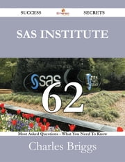 SAS Institute 62 Success Secrets - 62 Most Asked Questions On SAS Institute - What You Need To Know ebook by Charles Briggs