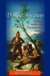 Distant Tyranny - Markets, Power, and Backwardness in Spain, 1650-1800 ebook by Regina Grafe