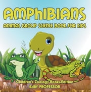 Amphibians: Animal Group Science Book For Kids | Children's Zoology Books Edition ebook by Baby Professor