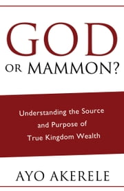 God or Mammon? - Understanding the Source and Purpose of True Kingdom Wealth ebook by Ayo Akerele