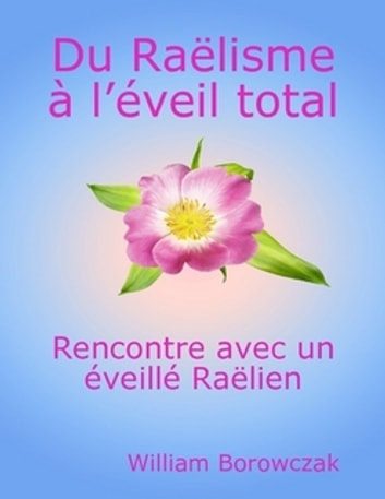 Du Raëlisme à l'éveil total - Rencontre avec un éveillé Raëlien ebook by William Borowczak