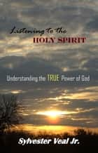 Listening to the Holy Spirit: Understanding the TRUE Power of God ebook by Sylvester Veal Jr