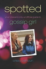 Spotted: Your One and Only Unofficial Guide to Gossip Girl ebook by Calhoun, Crissy