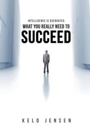 Intelligence is Overrated: What You Really Need to Succeed ebook by Keld Jensen