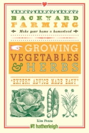 Backyard Farming: Growing Vegetables & Herbs - From Planting to Harvesting and More ebook by Kim Pezza