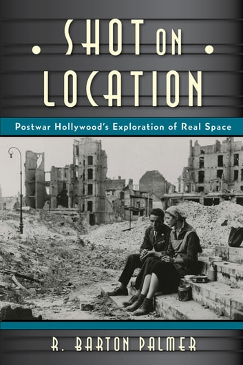 Shot on Location - Postwar American Cinema and the Exploration of Real Place ebook by R. Barton Palmer