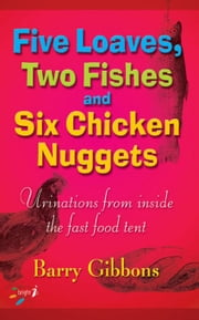Five Loaves, Two Fishes, and Six Chicken Nuggets: Urinations from Inside the Fast Food Tent ebook by Gibbons, Barry