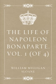 The Life of Napoleon Bonaparte. Vol. 1 (of 4) ebook by William Milligan Sloane