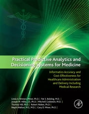 Practical Predictive Analytics and Decisioning Systems for Medicine - Informatics Accuracy and Cost-Effectiveness for Healthcare Administration and Delivery Including Medical Research ebook by Linda Miner,Pat Bolding,Joseph Hilbe,Mitchell Goldstein,Thomas Hill,Robert Nisbet,Nephi Walton,Gary Miner