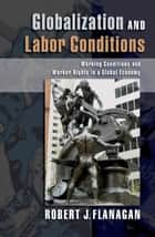 Globalization and Labor Conditions - Working Conditions and Worker Rights in a Global Economy ebook by Robert J. Flanagan