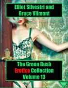 The Green Bush Erotica Collection Volume 13 ebook by Elliot Silvestri, Grace Vilmont