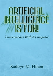 Artificial Intelligence is Fun! - Conversations With A Computer ebook by Kathryn M. Hilton