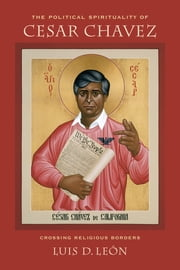 The Political Spirituality of Cesar Chavez - Crossing Religious Borders ebook by Luis D. Leon