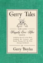 Gerry Tales: How I Lived Happily Ever After, Despite Stabbing Myself in the Back, Scalding My Cojones, and Really Pissing Off My Wife During Childbirth ebook by Gerry Boylan