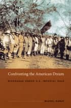Confronting the American Dream - Nicaragua under U.S. Imperial Rule ebook by Michel Gobat, Gilbert M. Joseph, Emily S. Rosenberg