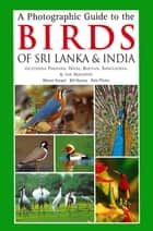 Photographic Guide to the Birds of Sri Lanka - Including Pakistan, Nepal, Bhutanh, Bangladesh, & the Maldives ebook by Bikram Grewal, Bill Harvey, Otto Pfister