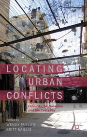 Locating Urban Conflicts - Ethnicity, Nationalism and the Everyday ebook by Dr Wendy Pullan,Dr Britt Baillie
