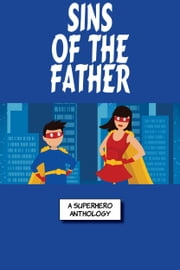 Sins Of The Fathers - A Super Collection Of Superhero Stories ebook by Annie Reed, Blaze Ward, Ron Collins,...